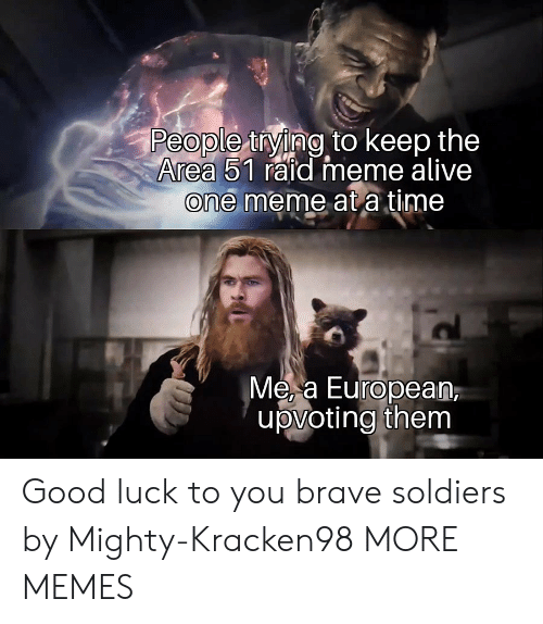 Brave Soldiers: People tying to keep the  Area 51 raid meme alive  one meme at a time  Me, a European  |upvoting them Good luck to you brave soldiers by Mighty-Kracken98 MORE MEMES