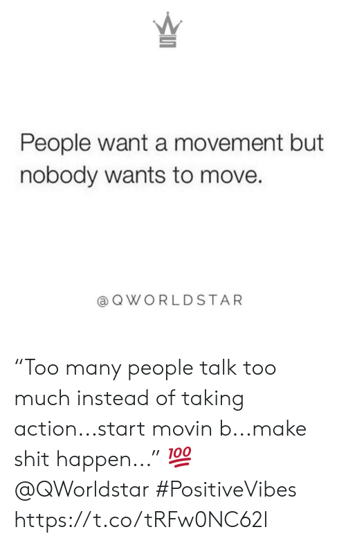"Shit, Too Much, and Move: People want a movement but  nobody wants to move.  a QWORLDSTAR ""Too many people talk too much instead of taking action...start movin b...make shit happen..."" 💯 @QWorldstar #PositiveVibes https://t.co/tRFw0NC62l"