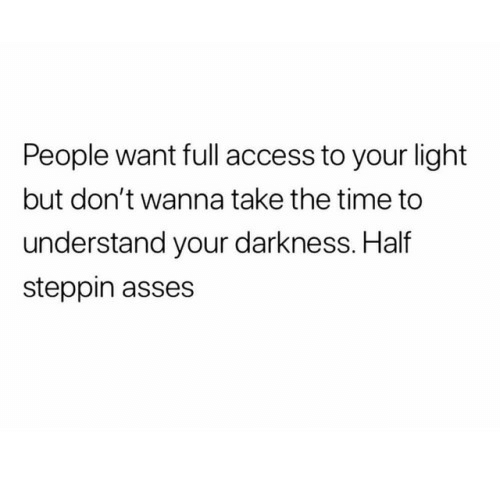 Access, Time, and Asses: People want full access to your light  but don't wanna take the time to  understand your darkness. Half  steppin asses