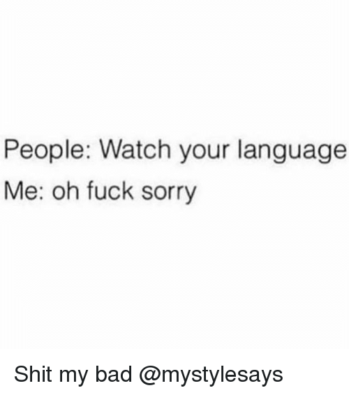 Bad, Shit, and Sorry: People: Watch your language  Me: oh fuck sorry Shit my bad @mystylesays