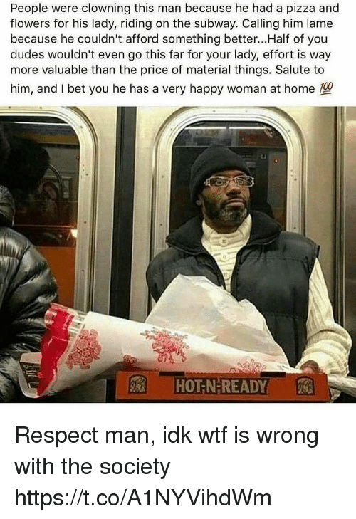 Wtf Is Wrong: People were clowning this man because he had a pizza and  flowers for his lady, riding on the subway. Calling him lame  because he couldn't afford something better...Half of you  dudes wouldn't even go this far for your lady, effort is way  more valuable than the price of material things. Salute to  him, and I bet you he has a very happy woman at home  1nz  It  HOT N-READY Respect man, idk wtf is wrong with the society https://t.co/A1NYVihdWm