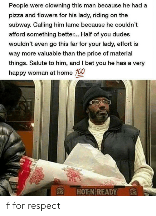 Salute: People were clowning this man because he had a  pizza and flowers for his lady, riding on the  subway. Calling him lame because he couldn't  afford something better... Half of you dudes  wouldn't even go this far for your lady, effort is  way more valuable than the price of material  things. Salute to him, and I bet you he has a very  happy woman at home 100  HOT-N-READY f for respect