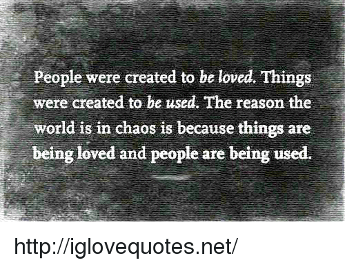 Being Used: People were created to be loved. Things  were created to be used. The reason the  world is in chaos is because things are  being loved and people are being used. http://iglovequotes.net/