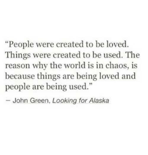 "World, Reason, and John Green: ""People were created to be loved  Things were created to be used. The  reason why the world is in chaos, is  because things are being loved and  people are being used  - John Green, Looking for Alaskia"