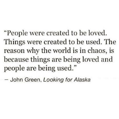 """Alaska, World, and Reason: """"People were created to be loved.  Things were created to be used. The  reason why the world is in chaos, is  because things are being loved and  people are being used.""""  - John Green, Looking for Alaska"""