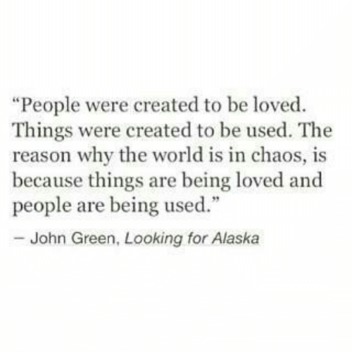 "Being Used: ""People were created to be loved  Things were created to be used. The  reason why the world is in chaos, is  because things are being loved and  people are being used.""  - John Green, Looking for Alaska"