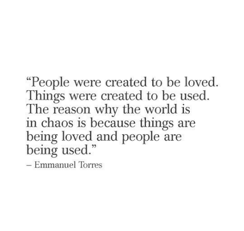 "Being Used: ""People were created to be loved  Things were created to be used.  The reason why the world is  in chaos is because things are  being loved and people are  being used.""  - Emmanuel Torres"