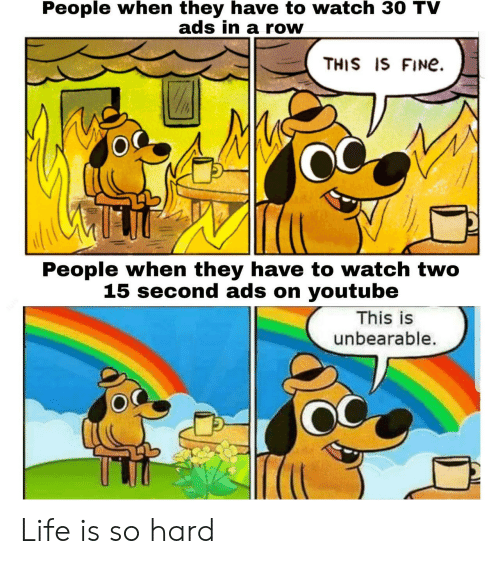 Life, youtube.com, and Watch: People when they have to watch 30 TV  ads in a row  THIS IS FINe  People when they have to watch two  15 second ads on youtube  This is  unbearable. Life is so hard