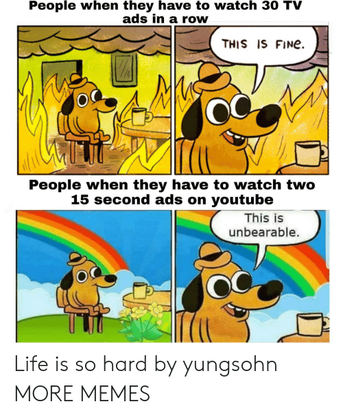 Dank, Life, and Memes: People when they have to watch 30 TV  ads in a row  THIS IS FINe  People when they have to watch two  15 second ads on youtube  This is  unbearable. Life is so hard by yungsohn MORE MEMES