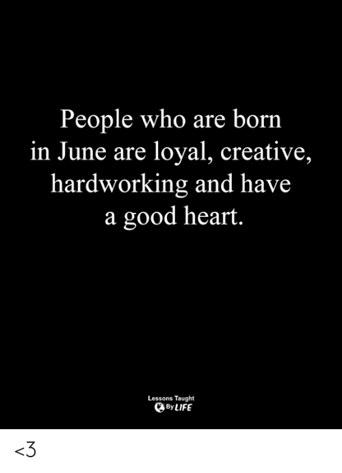In June: People who are born  in June are loyal, creative,  hardworking and have  a good heart.  Lessons Taught  By LIFE <3