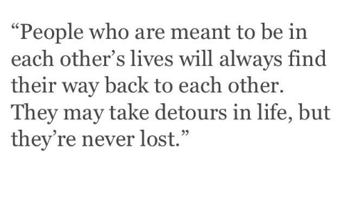 "Life, Lost, and Never: ""People who are meant to be in  each other's lives will always find  their way back to each other  They may take detours in life, but  they're never lost."""