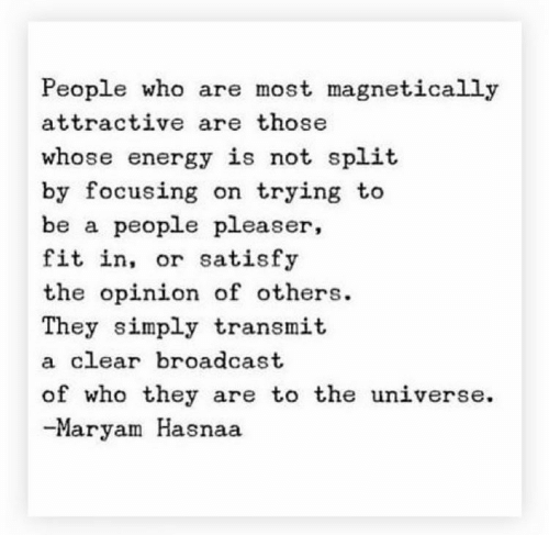 Energy, Universe, and Who: People who are most magnetically  attractive are those  whose energy is not split  by focusing on trying to  be a people pleaser,  fit in, or satisfy  the opinion of others  They simply transmit  a clear broadcast  of who they are to the universe  -Maryam Hasnaa