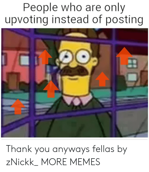 fellas: People who are only  upvoting instead of posting Thank you anyways fellas by zNickk_ MORE MEMES