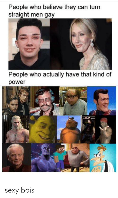 Sexy, Power, and Gay: People who believe they can turn  straight men gay  People who actually have that kind of  power sexy bois