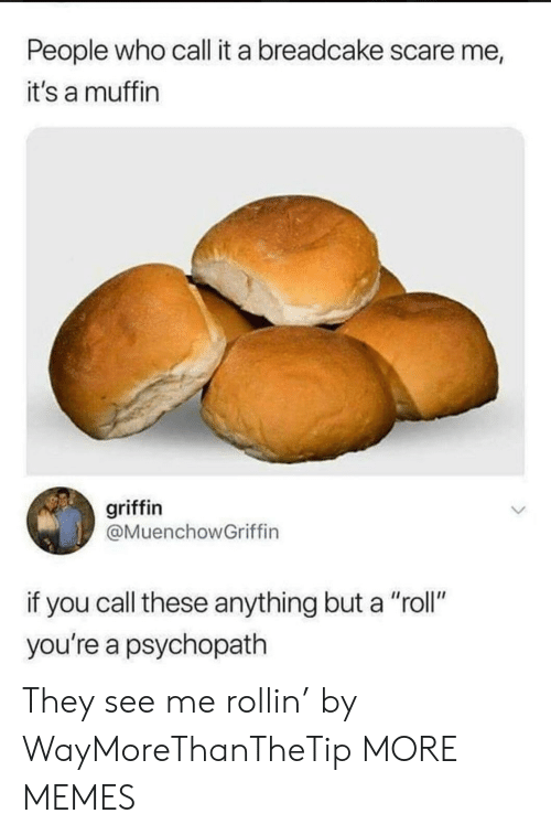 """rollin: People who call it a breadcake scare me  it's a muffin  griffin  @MuenchowGriffin  if you call these anything but a """"roll""""  you're a psychopath They see me rollin' by WayMoreThanTheTip MORE MEMES"""