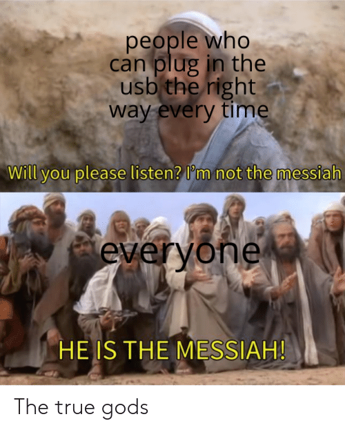 usb: people who  can plug in the  usb the right  way every time  Will you please listen? I'm not the messiah  everyone  HE IS THE MESSIAH! The true gods