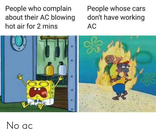 complain: People who complain  about their AC blowing  People whose cars  don't have working  hot air for 2 mins  AC No ac