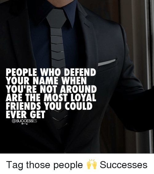 People Who Defend Your Name When Youre Not Around Are The Most