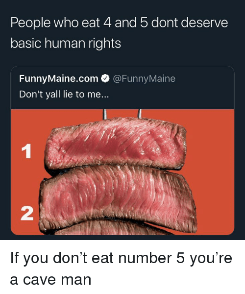 Funny, Human, and Lie to Me: People who eat 4 and 5 dont deserve  basic human rights  FunnyMaine.com @FunnyMaine  Don't yall lie to me...  2 If you don't eat number 5 you're a cave man