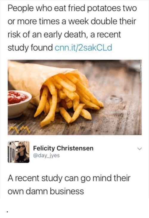 felicity: People who eat fried potatoes two  or more times a week double their  risk of an early death, a recent  study found cnn.it/2sakCLd  Felicity Christensern  @day jyes  A recent study can go mind their  own damn business .