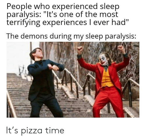 """Pizza, Reddit, and Time: People who experienced sleep  paralysis: """"It's one of the most  terrifying experiences l ever had""""  The demons during my sleep paralysis: It's pizza time"""