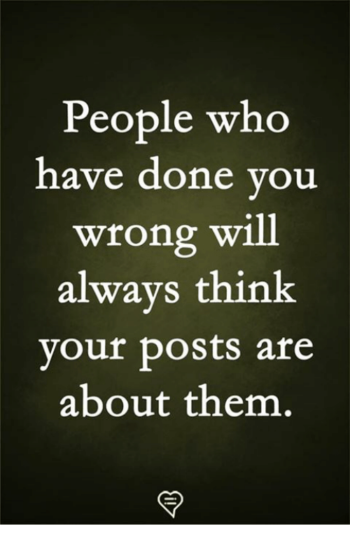 Memes, 🤖, and Who: People who  have done you  wrong will  always think  your posts are  about them