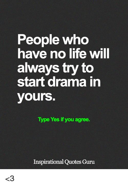 No Lifes: People who  have no life will  always try to  start drama in  yours  Type Yes if you agree.  Inspirational Quotes Guru <3