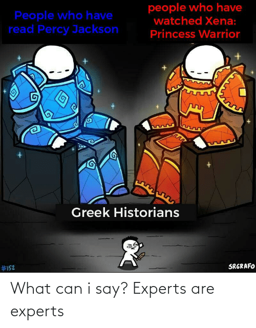 Reddit, Princess, and Greek: people who have  watched Xena:  People who have  read Percy Jackson  Princess Warrior  Greek Historians  SRGRAFO  What can i say? Experts are experts