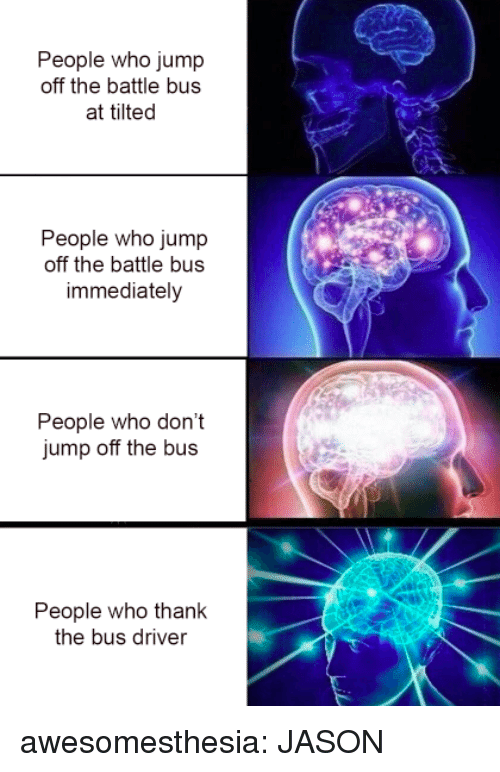 Jump Off: People who jump  off the battle bus  at tilted  People who jump  off the battle bus  immediately  People who don't  jump off the bus  People who thank  the bus driver awesomesthesia:  JASON