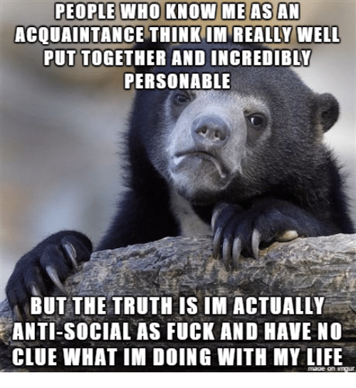 Life, Fuck, and Truth: PEOPLE WHO KNOW ME AS AN  ACQUAINTANCE THINKIM REALLY WELL  PUT TOGETHER AND INCREDIBLY  PERSONABLE  BUT THE TRUTH IS IM ACTUALLY  ANTI-SOCIAL AS FUCK AND HAVE NO  CLUE WHAT IM DOING WITH MY LIFE  made on imqur