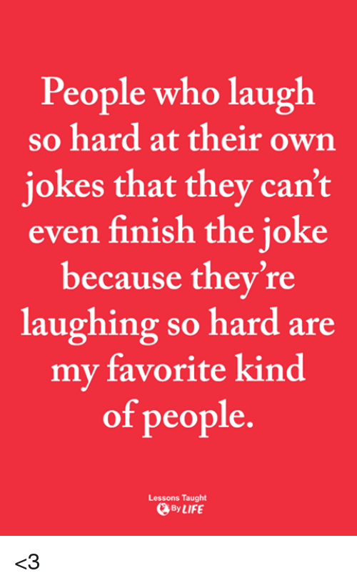 laugh-so-hard: People who laugh  so hard at their own  iokes that they can't  even finish the joke  because they're  laughing so hard are  my favorite kind  of people  Lessons Taught  By LIFE <3