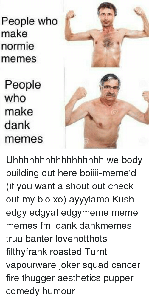 Body Building: People who  make  normie  memes  People  who  make  dank  memes Uhhhhhhhhhhhhhhhhh we body building out here boiiii-meme'd (if you want a shout out check out my bio xo) ayyylamo Kush edgy edgyaf edgymeme meme memes fml dank dankmemes truu banter lovenotthots filthyfrank roasted Turnt vapourware joker squad cancer fire thugger aesthetics pupper comedy humour