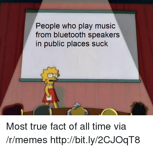 Play Music: People who play music  from bluetooth speakers  in public places suck Most true fact of all time via /r/memes http://bit.ly/2CJOqT8