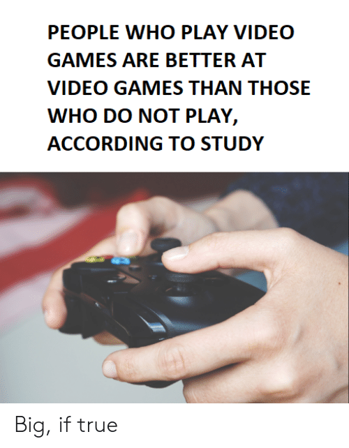 do not play: PEOPLE WHO PLAY VIDEO  GAMES ARE BETTER AT  VIDEO GAMES THAN THOSE  WHO DO NOT PLAY,  ACCORDING TO STUDY Big, if true