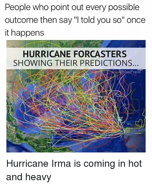 "Funny, Hurricane, and Once: People who point out every possible  outcome then say ""I told you so"" once  it happens  HURRICANE FORCASTERS  SHOWING THEIR PREDICTIONS  siPopal Hurricane Irma is coming in hot and heavy"