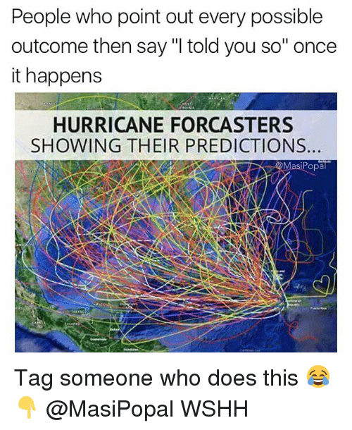 "Memes, Wshh, and Hurricane: People who point out every possible  outcome then say ""I told you so"" once  it happens  HURRICANE FORCASTERS  SHOWING THEIR PREDICTIONS.  asiPopal Tag someone who does this 😂👇 @MasiPopal WSHH"