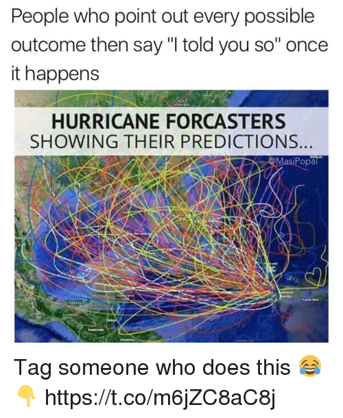 "Hurricane, Tag Someone, and Once: People who point out every possible  outcome then say ""I told you so"" once  it happens  HURRICANE FORCASTERS  SHOWING THEIR PREDICTIONS  siPopal Tag someone who does this 😂👇 https://t.co/m6jZC8aC8j"