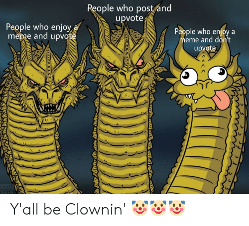 Clownin: People who post and  upvote  People who enjoy  meme and upvote  a  People who enjoy a  meme and don't  upvote  MIKE  ARSON Y'all be Clownin' 🤡🤡🤡