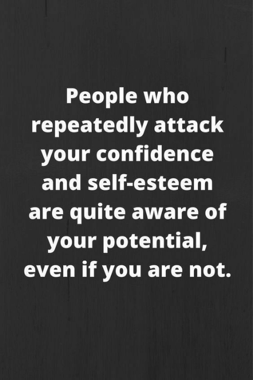 Confidence, Quite, and Who: People who  repeatedly attack  your confidence  and self-esteem  are quite aware of  your potential,  even if you are not.