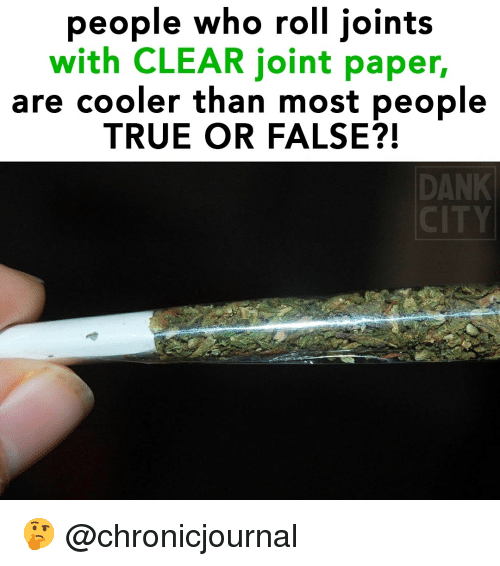 joints: people who roll joints  with CLEAR joint paper,  are cooler than most peoplıe  TRUE OR FALSE?!  DANK 🤔 @chronicjournal