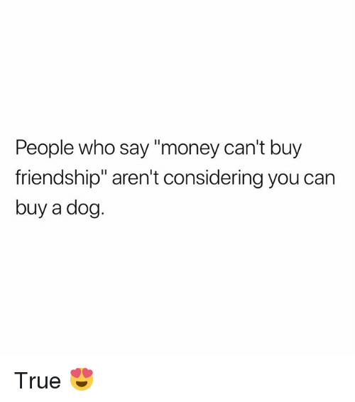 """Money Cant Buy: People who say """"money can't buy  friendship"""" aren't considering you can  buy a dog. True 😍"""