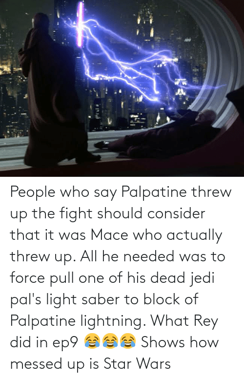 Lightning: People who say Palpatine threw up the fight should consider that it was Mace who actually threw up. All he needed was to force pull one of his dead jedi pal's light saber to block of Palpatine lightning. What Rey did in ep9 😂😂😂 Shows how messed up is Star Wars