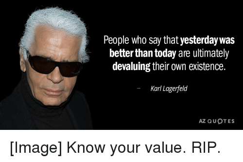 Image, Quotes, and Today: People who say that yesterdaywas  better than today are ultimately  devaluing their own existence  Karl Lagerfeld  AZ QUOTES