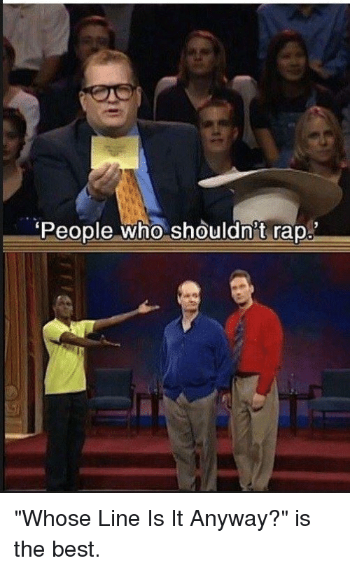 """whose line is it anyway: People who shouldnt rap. """"Whose Line Is It Anyway?"""" is the best."""