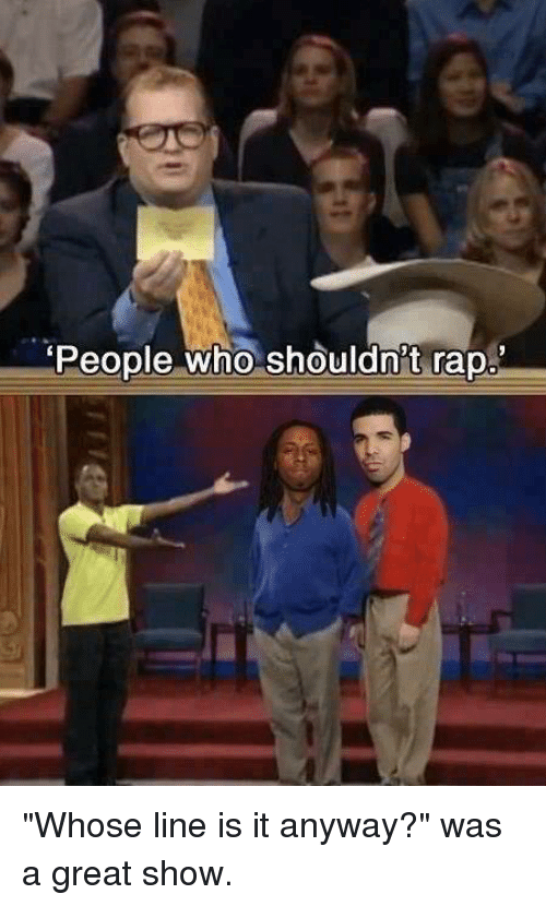 """whose line is it anyway: People who shouldn't rap """"Whose line is it anyway?"""" was a great show."""