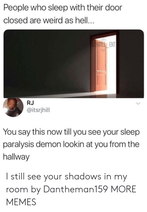 sleep paralysis: People who sleep with their door  closed are weird as hell...  ENT  RJ  @itsrjhill  You say this now till you see your sleep  paralysis demon lookin at you from the  hallway I still see your shadows in my room by Dantheman159 MORE MEMES