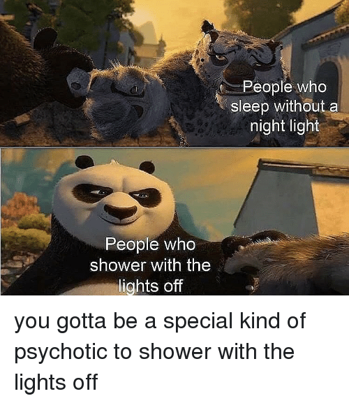 psychotic: People who  sleep without a  night light  People who  shower with the  lights off you gotta be a special kind of psychotic to shower with the lights off
