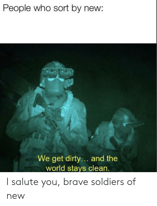 Reddit, Soldiers, and Dirty: People who sort by new:  We get dirty.. and the  world stays clean. I salute you, brave soldiers of new