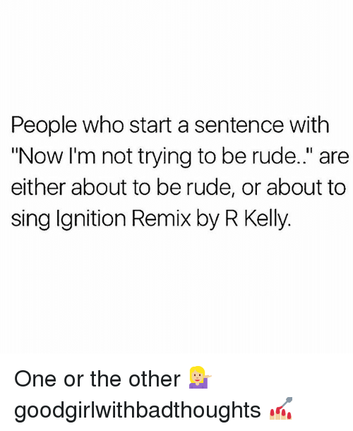 """Memes, R. Kelly, and Rude: People who start a sentence with  """"Now I'm not trying to be rude."""" are  either about to be rude, or about to  sing Ignition Remix by R Kelly. One or the other 💁🏼♀️ goodgirlwithbadthoughts 💅🏼"""
