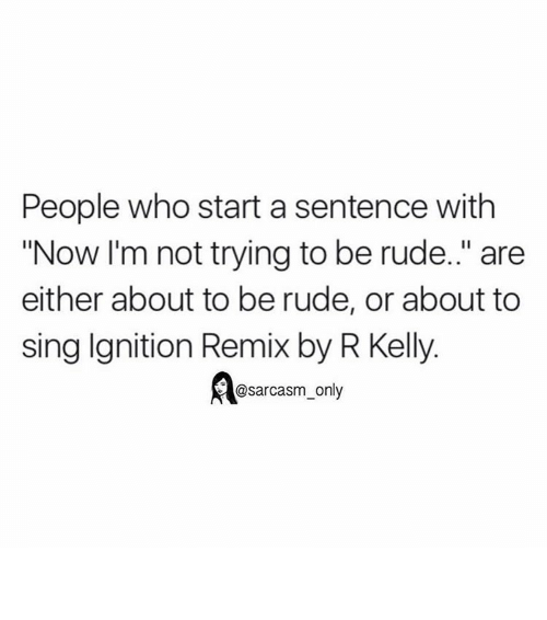 """ignite: People who start a sentence with  """"Now I'm not trying to be rude.."""" are  either about to be rude, or about to  sing Ignition Remix by R Kelly.  @sarcasm only ⠀"""